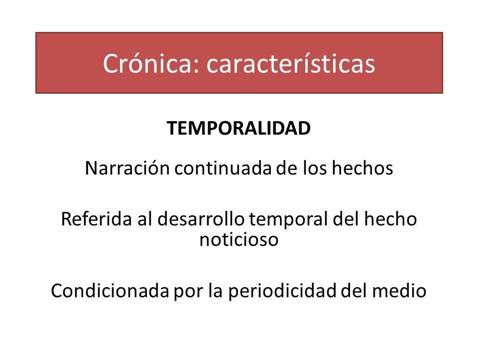Crónica: características TEMPORALIDAD Narración continuada de los hechos Referida al desarrollo temporal del hecho noticioso Condicionada por la perio