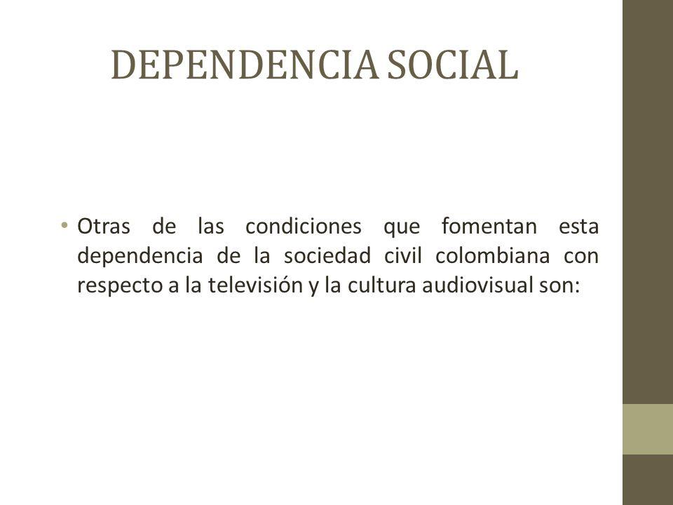 DEPENDENCIA SOCIAL Otras de las condiciones que fomentan esta dependencia de la sociedad civil colombiana con respecto a la televisión y la cultura audiovisual son: