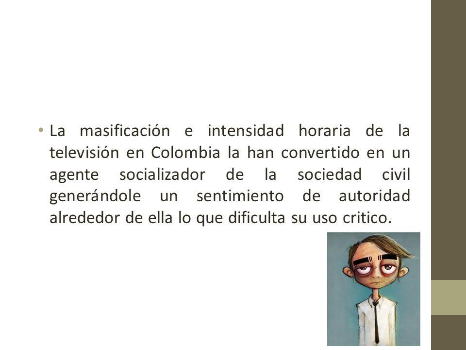 La masificación e intensidad horaria de la televisión en Colombia la han convertido en un agente socializador de la sociedad civil generándole un sentimiento de autoridad alrededor de ella lo que dificulta su uso critico.