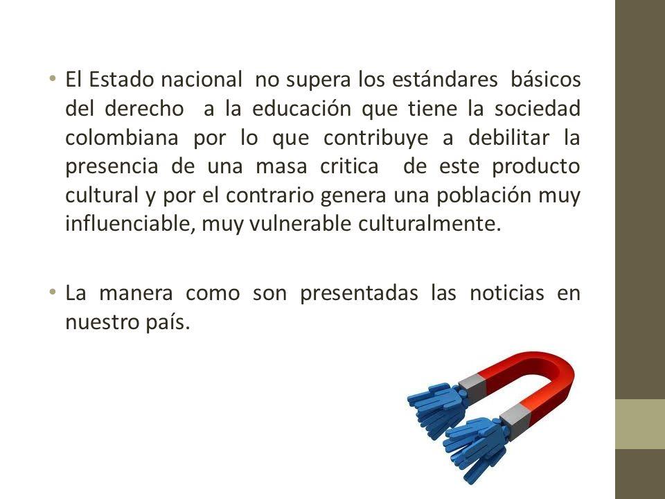 El Estado nacional no supera los estándares básicos del derecho a la educación que tiene la sociedad colombiana por lo que contribuye a debilitar la presencia de una masa critica de este producto cultural y por el contrario genera una población muy influenciable, muy vulnerable culturalmente.