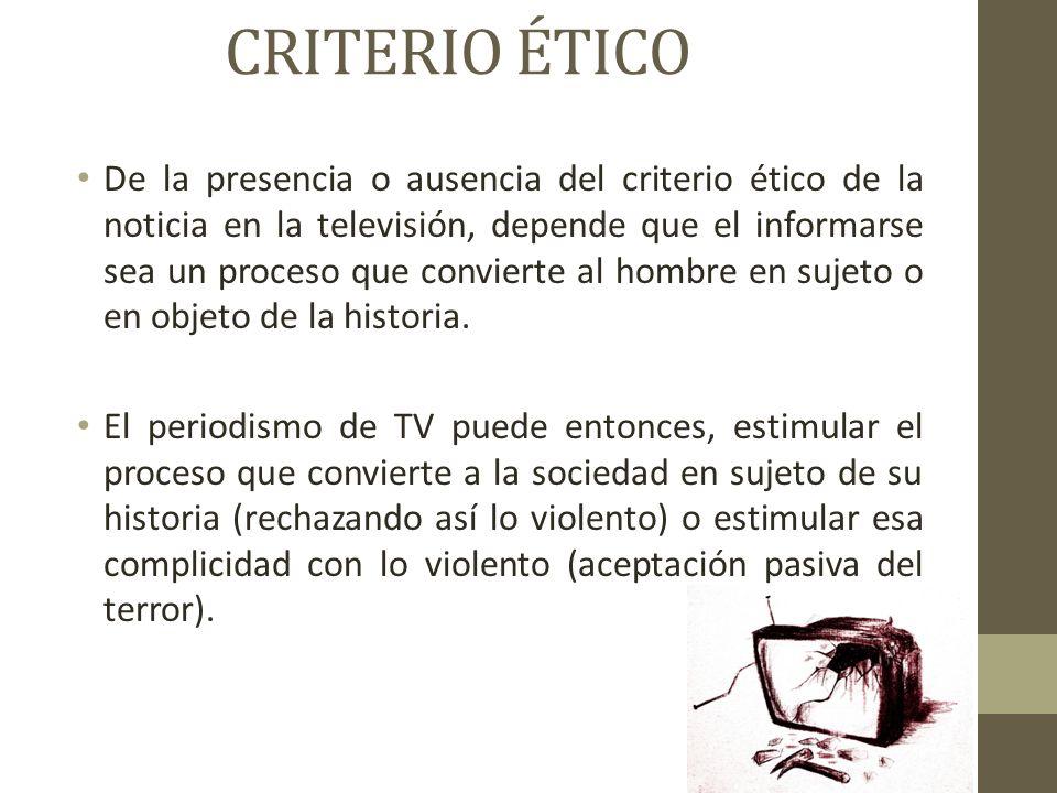 CRITERIO ÉTICO De la presencia o ausencia del criterio ético de la noticia en la televisión, depende que el informarse sea un proceso que convierte al hombre en sujeto o en objeto de la historia.