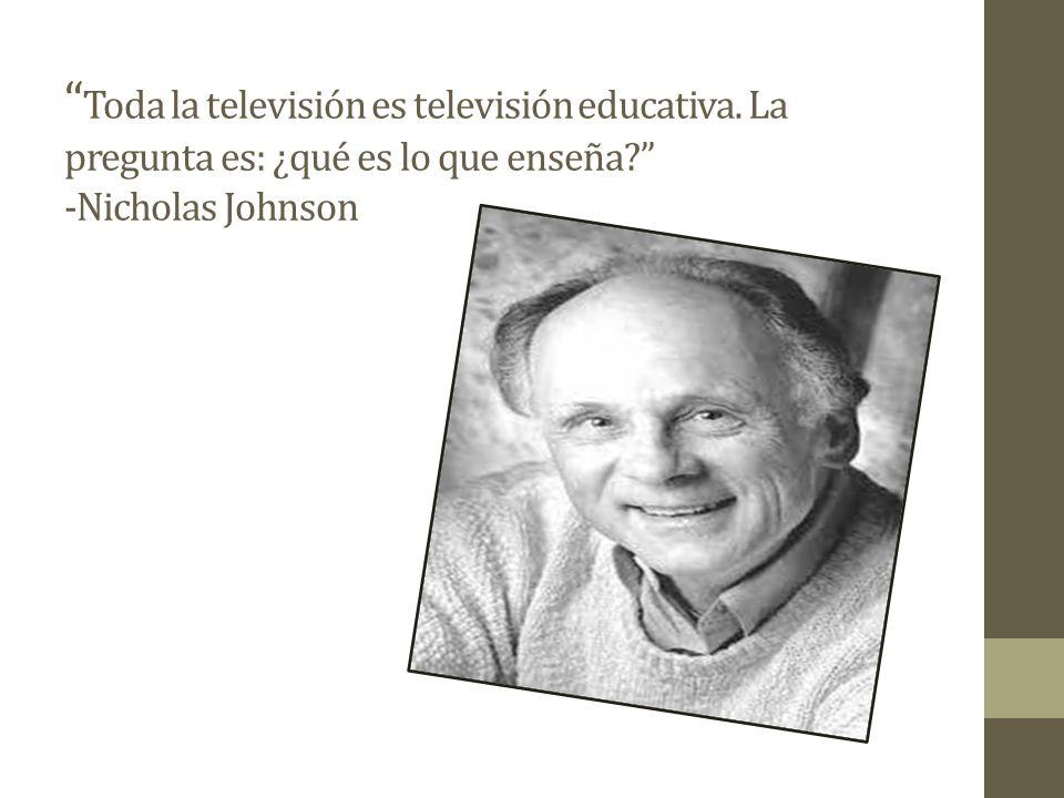 Toda la televisión es televisión educativa.La pregunta es: ¿qué es lo que enseña.