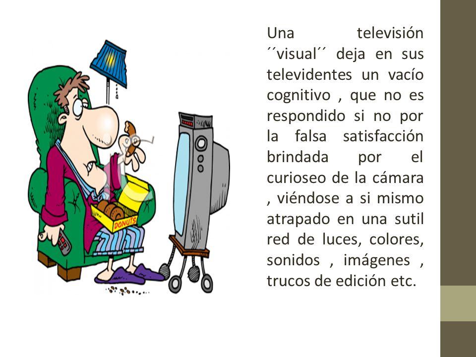 Una televisión ´´visual´´ deja en sus televidentes un vacío cognitivo, que no es respondido si no por la falsa satisfacción brindada por el curioseo de la cámara, viéndose a si mismo atrapado en una sutil red de luces, colores, sonidos, imágenes, trucos de edición etc.