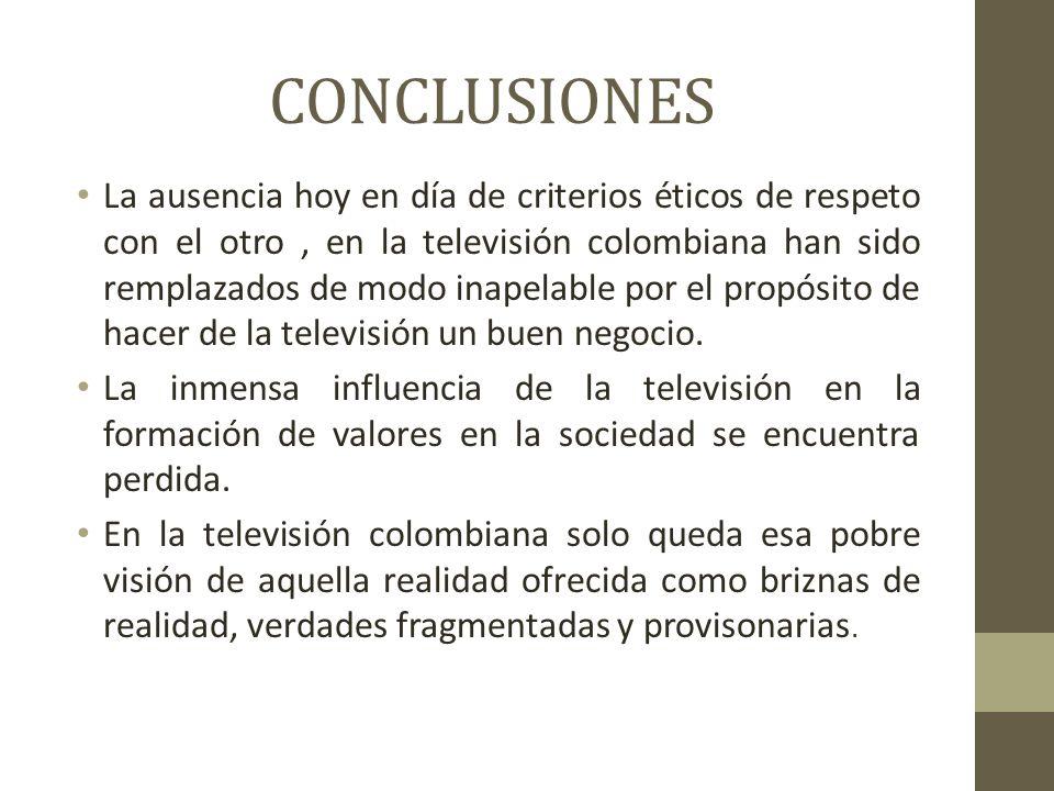 CONCLUSIONES La ausencia hoy en día de criterios éticos de respeto con el otro, en la televisión colombiana han sido remplazados de modo inapelable por el propósito de hacer de la televisión un buen negocio.