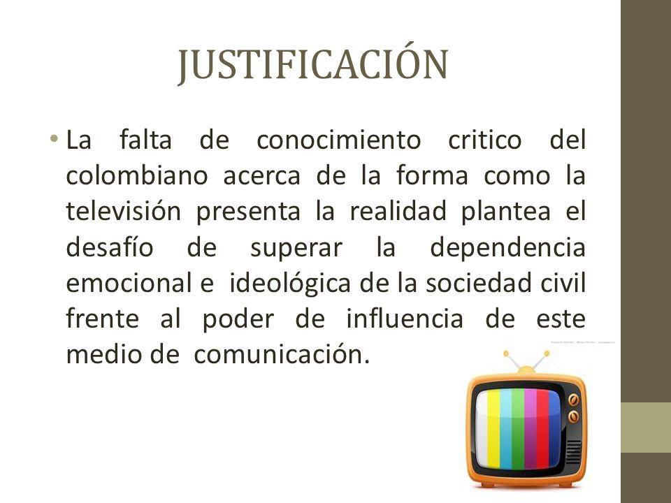 JUSTIFICACIÓN La falta de conocimiento critico del colombiano acerca de la forma como la televisión presenta la realidad plantea el desafío de superar la dependencia emocional e ideológica de la sociedad civil frente al poder de influencia de este medio de comunicación.