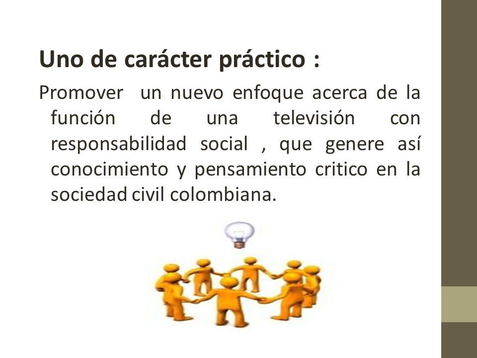 Uno de carácter práctico : Promover un nuevo enfoque acerca de la función de una televisión con responsabilidad social, que genere así conocimiento y pensamiento critico en la sociedad civil colombiana.