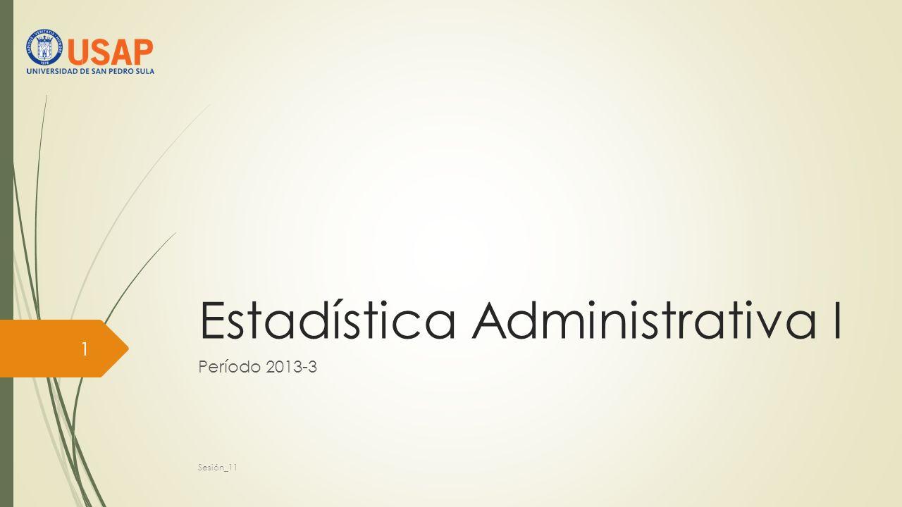 Estadística Administrativa I Período 2013-3 1 Sesión_11