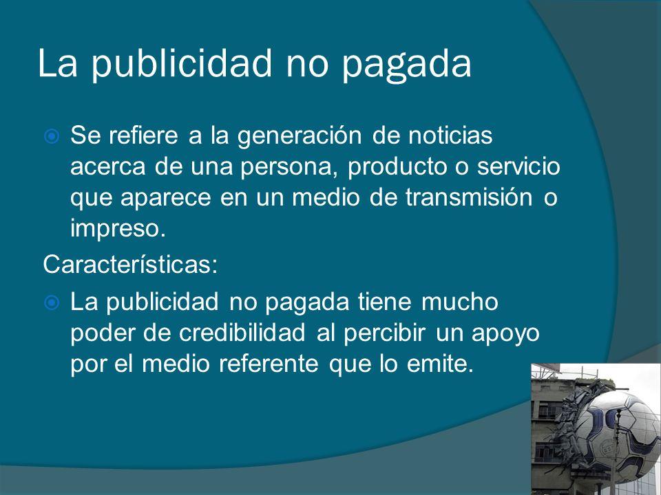 La publicidad no pagada Se refiere a la generación de noticias acerca de una persona, producto o servicio que aparece en un medio de transmisión o imp