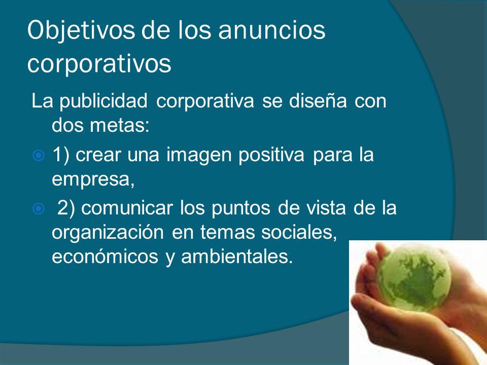 Objetivos de los anuncios corporativos La publicidad corporativa se diseña con dos metas: 1) crear una imagen positiva para la empresa, 2) comunicar l
