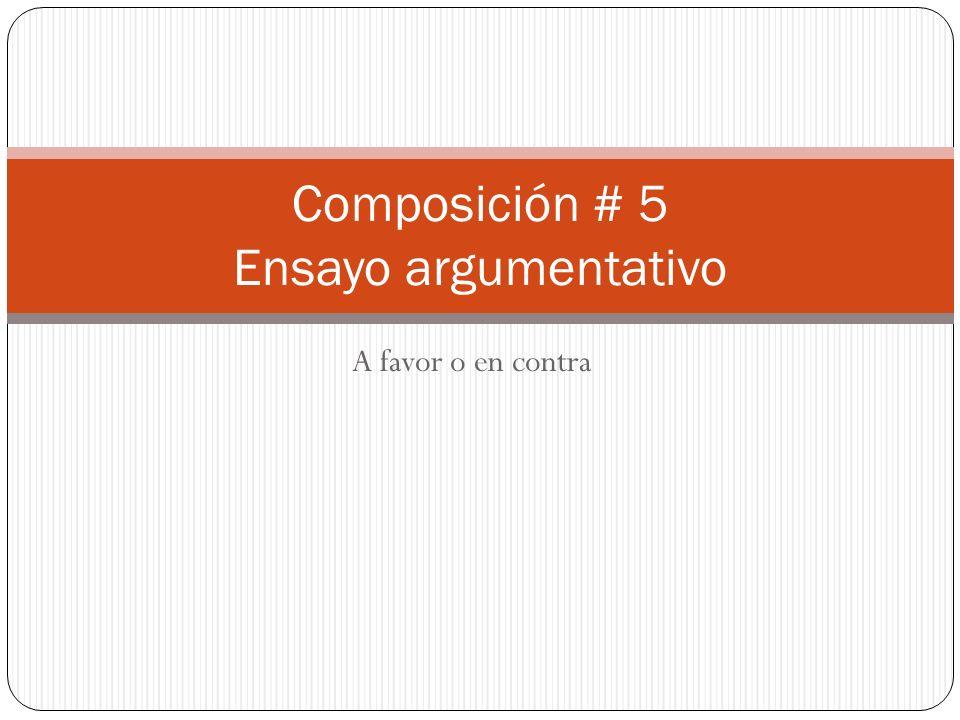 A favor o en contra Composición # 5 Ensayo argumentativo
