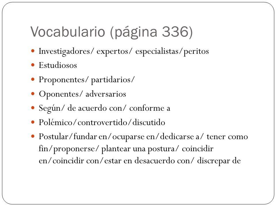 Vocabulario (página 336) Investigadores/ expertos/ especialistas/peritos Estudiosos Proponentes/ partidarios/ Oponentes/ adversarios Según/ de acuerdo