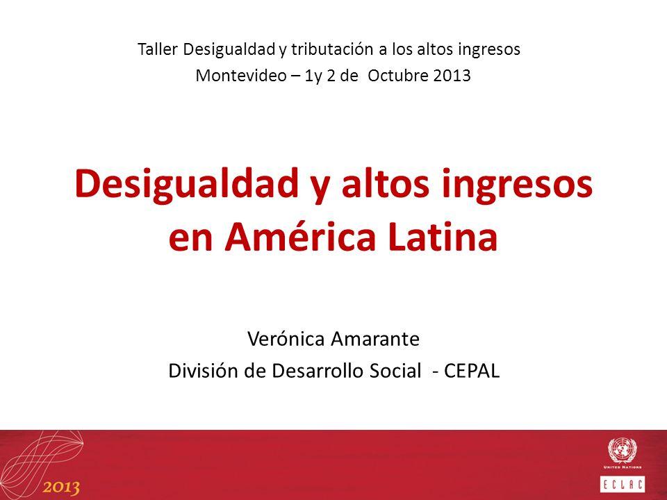 Desigualdad y altos ingresos en América Latina Verónica Amarante División de Desarrollo Social - CEPAL Taller Desigualdad y tributación a los altos in
