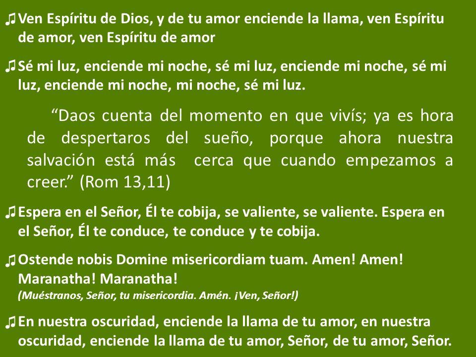 Ven Espíritu de Dios, y de tu amor enciende la llama, ven Espíritu de amor, ven Espíritu de amor Sé mi luz, enciende mi noche, sé mi luz, enciende mi