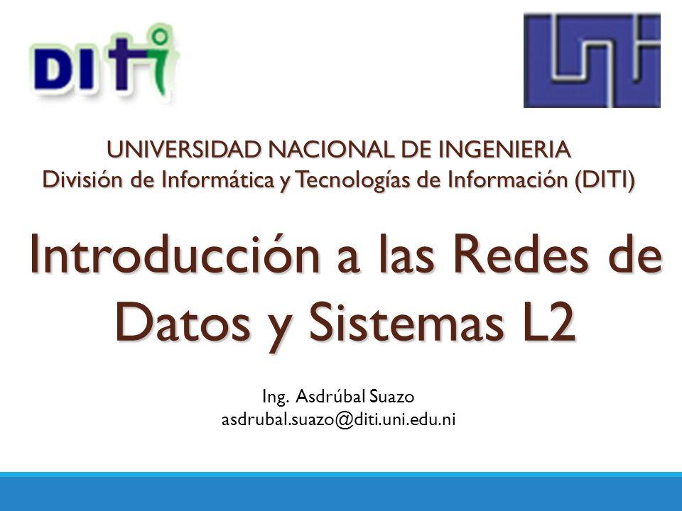 Introducción a las Redes de Datos y Sistemas L2 Ing. Asdrúbal Suazo asdrubal.suazo@diti.uni.edu.ni UNIVERSIDAD NACIONAL DE INGENIERIA División de Info