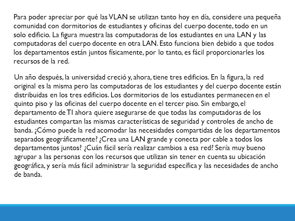 Para poder apreciar por qué las VLAN se utilizan tanto hoy en día, considere una pequeña comunidad con dormitorios de estudiantes y oficinas del cuerp