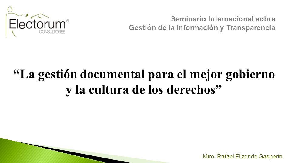 Mtro. Rafael Elizondo Gasperín La gestión documental para el mejor gobierno y la cultura de los derechos Seminario Internacional sobre Gestión de la I