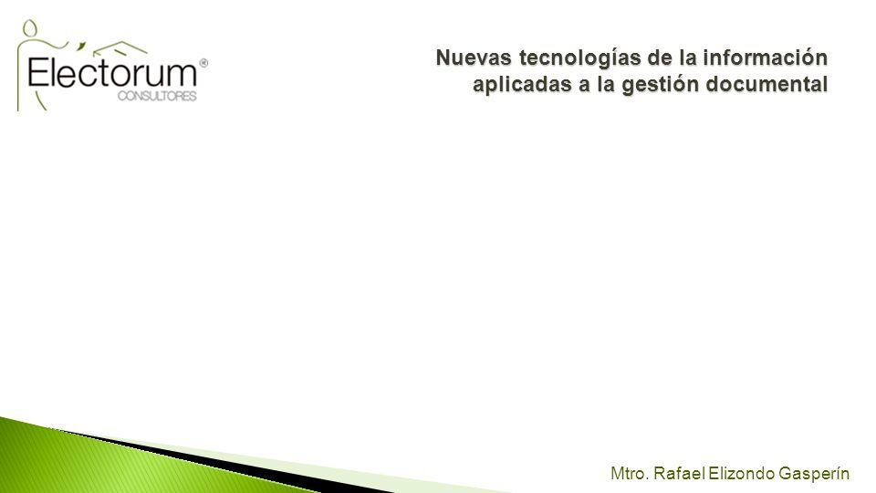 Mtro. Rafael Elizondo Gasperín Nuevas tecnologías de la información aplicadas a la gestión documental