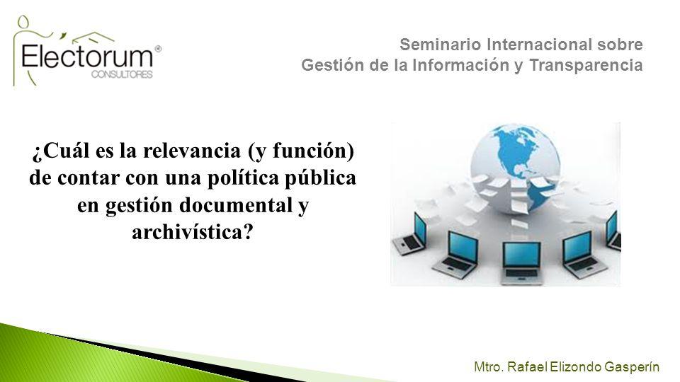 Mtro. Rafael Elizondo Gasperín ¿Cuál es la relevancia (y función) de contar con una política pública en gestión documental y archivística? Seminario I