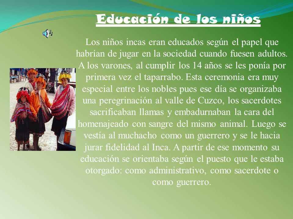 Educación de los niños Los niños incas eran educados según el papel que habrían de jugar en la sociedad cuando fuesen adultos.