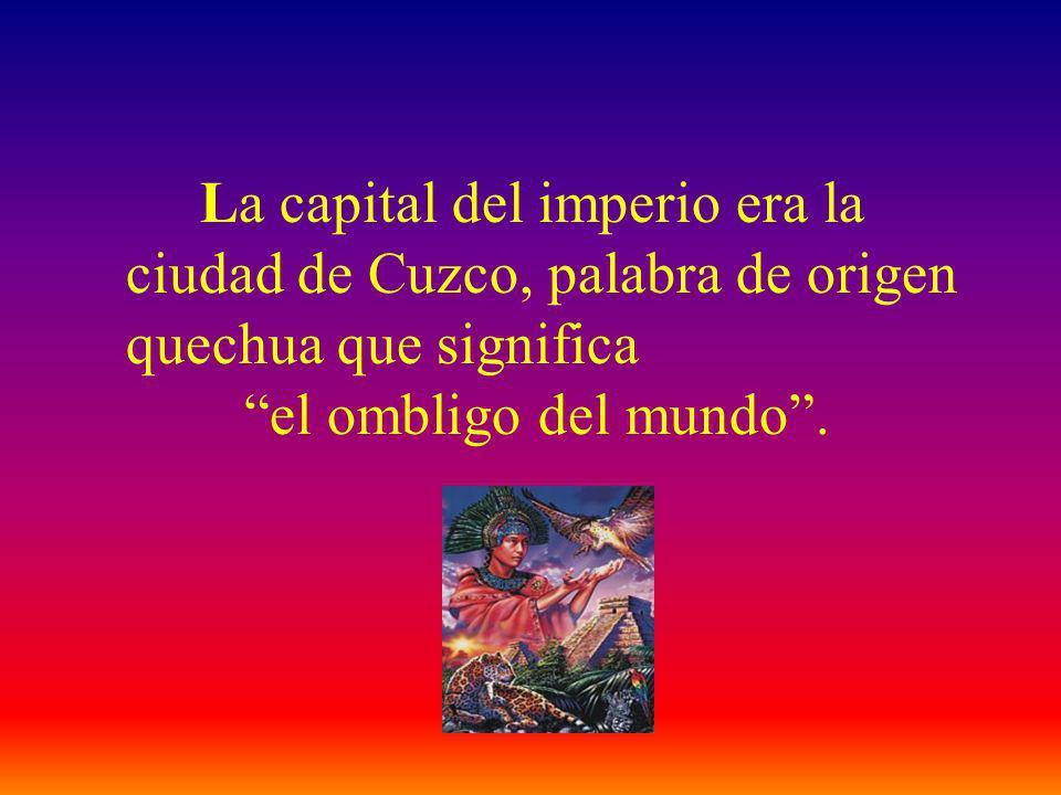 La capital del imperio era la ciudad de Cuzco, palabra de origen quechua que significa el ombligo del mundo.