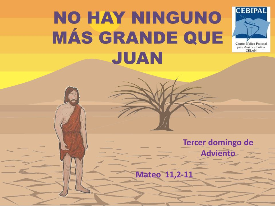 NO HAY NINGUNO MÁS GRANDE QUE JUAN Tercer domingo de Adviento Mateo 11,2-11
