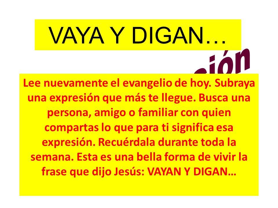 VAYA Y DIGAN… Lee nuevamente el evangelio de hoy. Subraya una expresión que más te llegue. Busca una persona, amigo o familiar con quien compartas lo