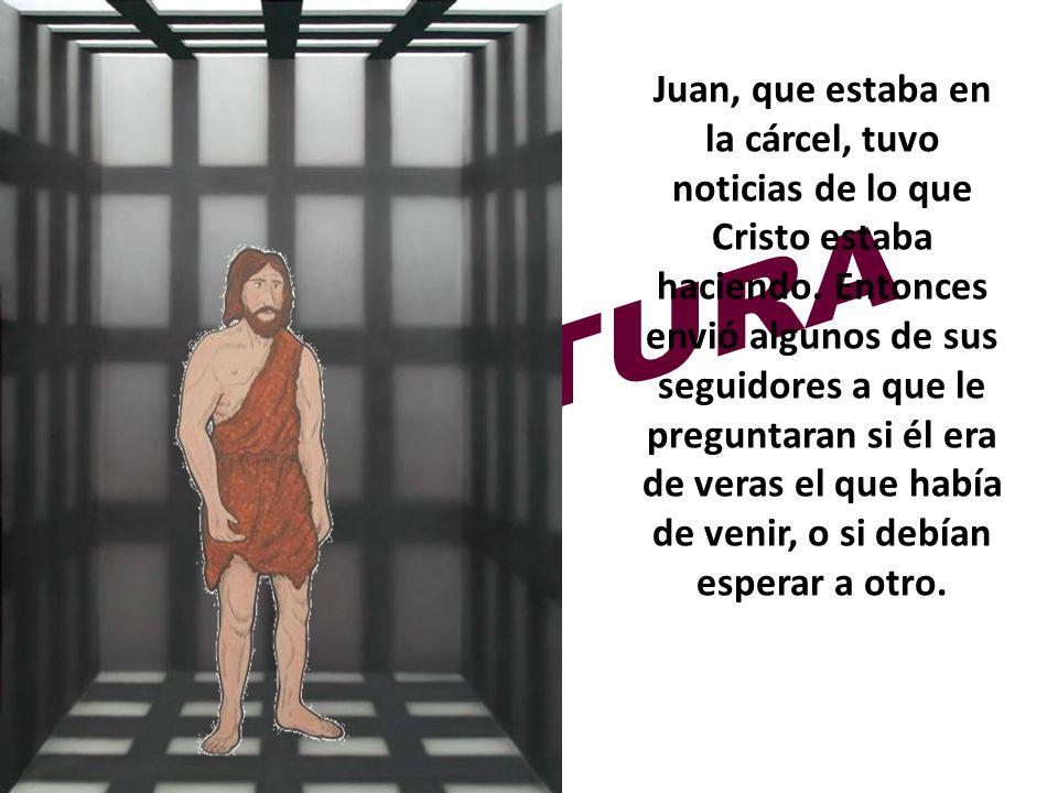 Juan, que estaba en la cárcel, tuvo noticias de lo que Cristo estaba haciendo. Entonces envió algunos de sus seguidores a que le preguntaran si él era