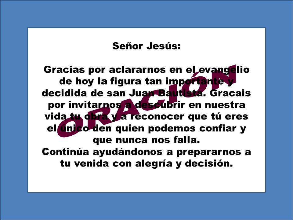 Señor Jesús: Gracias por aclararnos en el evangelio de hoy la figura tan importante y decidida de san Juan Bautista.