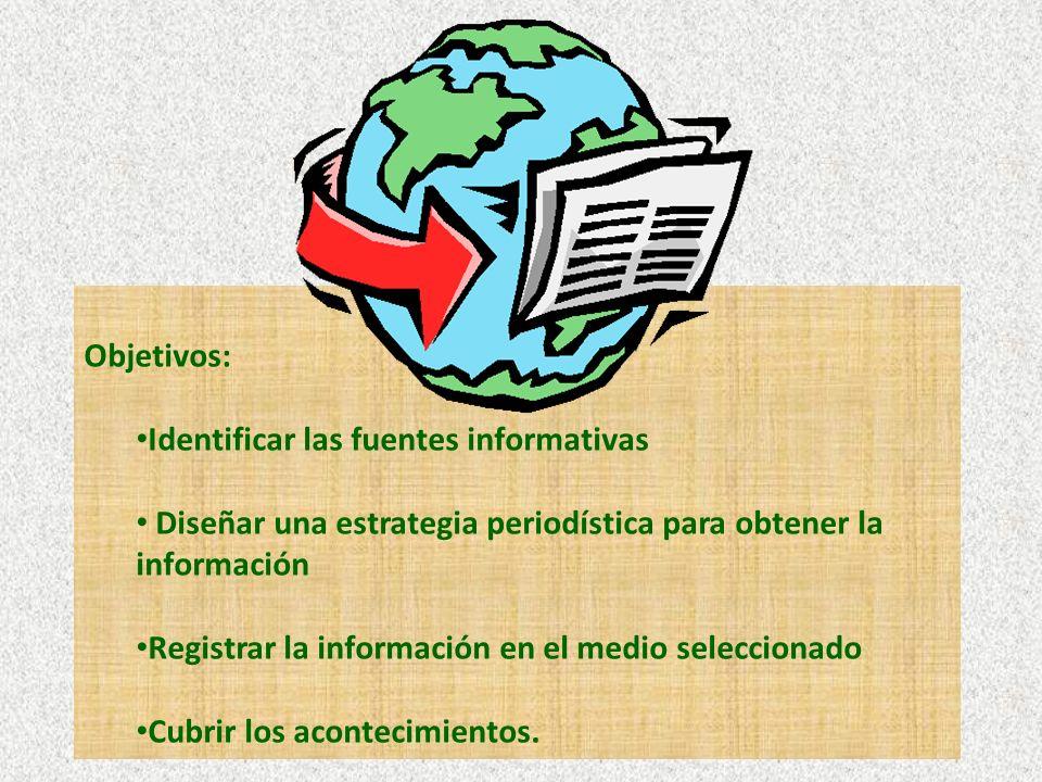 Objetivos: Identificar las fuentes informativas Diseñar una estrategia periodística para obtener la información Registrar la información en el medio seleccionado Cubrir los acontecimientos.
