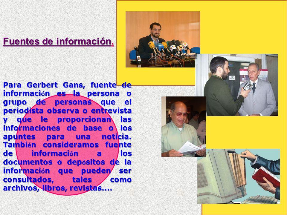 Para Gerbert Gans, fuente de informaci ó n es la persona o grupo de personas que el periodista observa o entrevista y que le proporcionan las informaciones de base o los apuntes para una noticia.