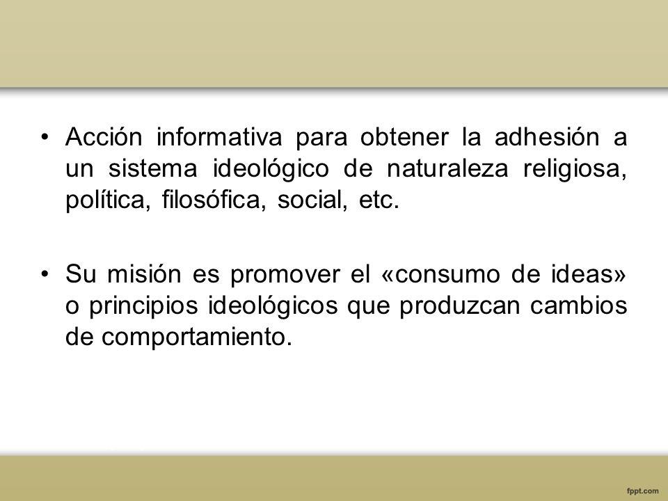 Acción informativa para obtener la adhesión a un sistema ideológico de naturaleza religiosa, política, filosófica, social, etc. Su misión es promover