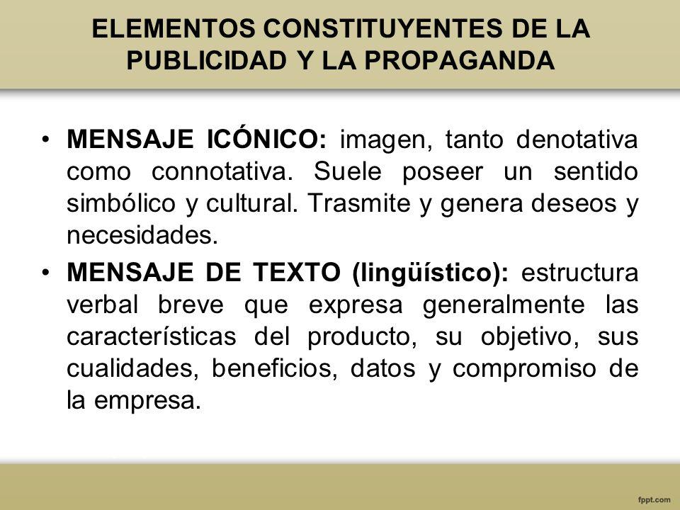 ELEMENTOS CONSTITUYENTES DE LA PUBLICIDAD Y LA PROPAGANDA MENSAJE ICÓNICO: imagen, tanto denotativa como connotativa. Suele poseer un sentido simbólic