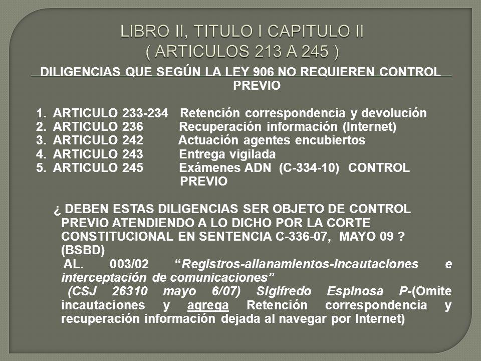 DILIGENCIAS QUE SEGÚN LA LEY 906 NO REQUIEREN CONTROL PREVIO 1. ARTICULO 233-234 Retención correspondencia y devolución 2. ARTICULO 236 Recuperación i