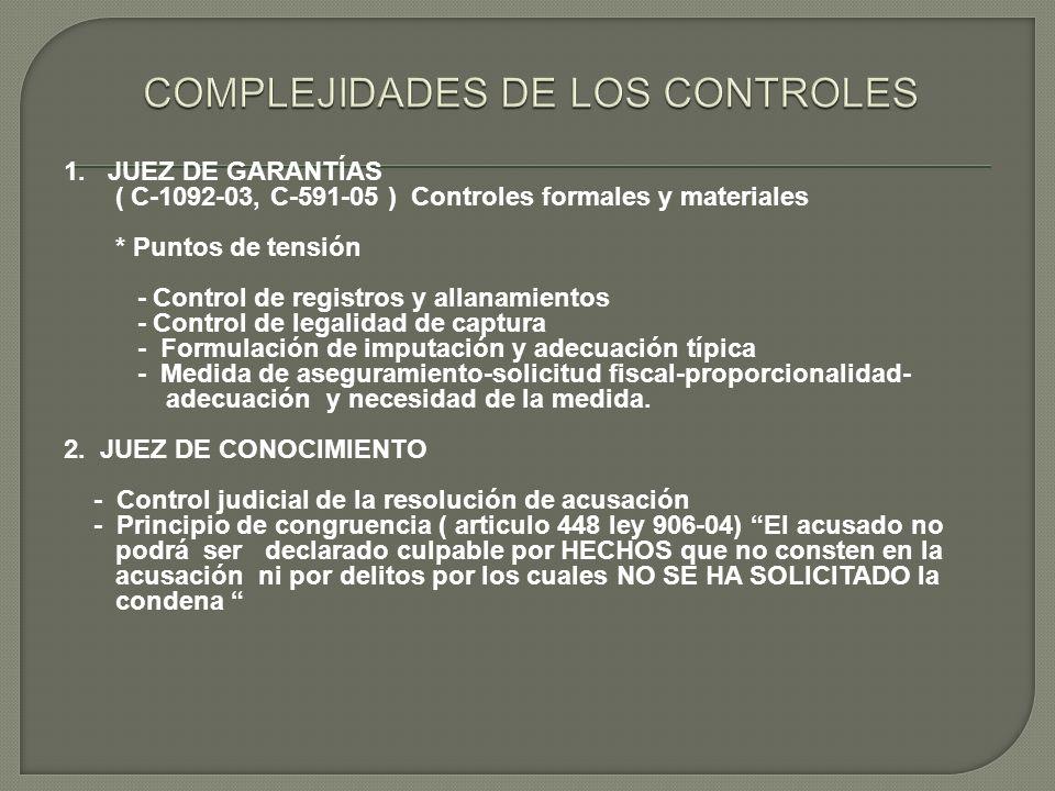 1. JUEZ DE GARANTÍAS ( C-1092-03, C-591-05 ) Controles formales y materiales * Puntos de tensión - Control de registros y allanamientos - Control de l