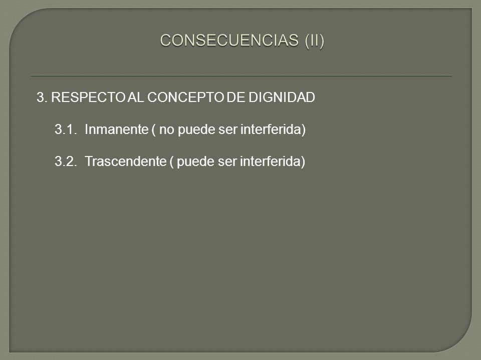 3. RESPECTO AL CONCEPTO DE DIGNIDAD 3.1. Inmanente ( no puede ser interferida) 3.2. Trascendente ( puede ser interferida)