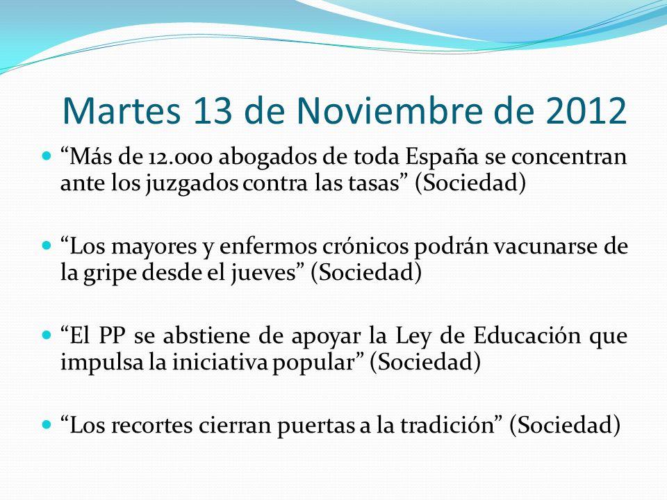 Martes 13 de Noviembre de 2012 Más de 12.000 abogados de toda España se concentran ante los juzgados contra las tasas (Sociedad) Los mayores y enfermos crónicos podrán vacunarse de la gripe desde el jueves (Sociedad) El PP se abstiene de apoyar la Ley de Educación que impulsa la iniciativa popular (Sociedad) Los recortes cierran puertas a la tradición (Sociedad)