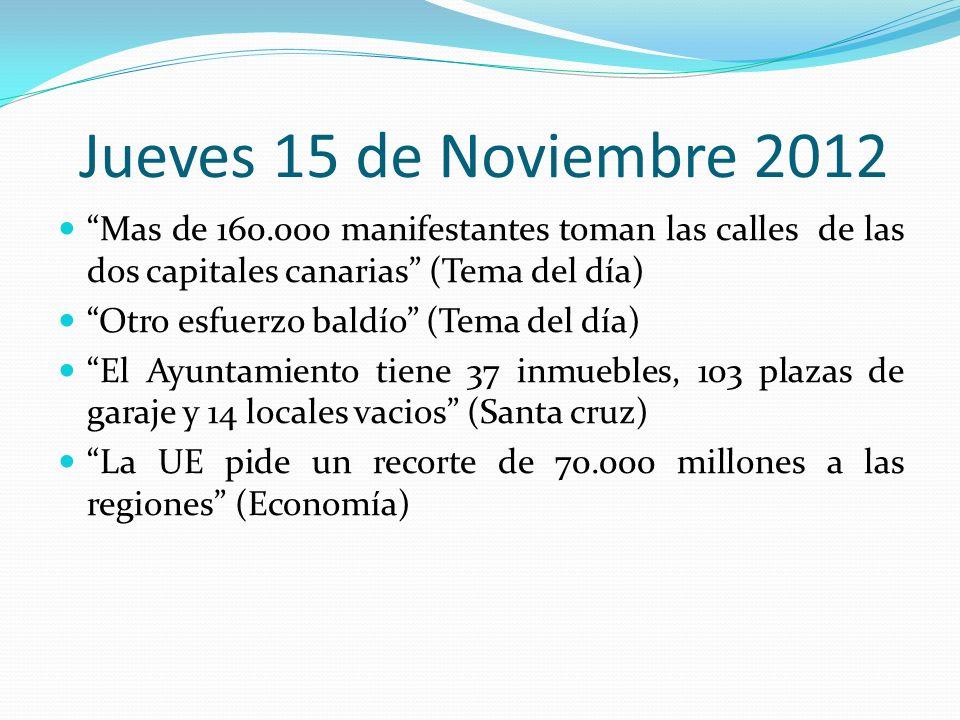 Jueves 15 de Noviembre 2012 Mas de 160.000 manifestantes toman las calles de las dos capitales canarias (Tema del día) Otro esfuerzo baldío (Tema del día) El Ayuntamiento tiene 37 inmuebles, 103 plazas de garaje y 14 locales vacios (Santa cruz) La UE pide un recorte de 70.000 millones a las regiones (Economía)
