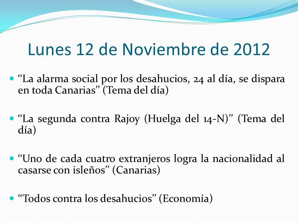 Lunes 12 de Noviembre de 2012 La alarma social por los desahucios, 24 al día, se dispara en toda Canarias (Tema del día) La segunda contra Rajoy (Huelga del 14-N) (Tema del día) Uno de cada cuatro extranjeros logra la nacionalidad al casarse con isleños (Canarias) Todos contra los desahucios (Economía)