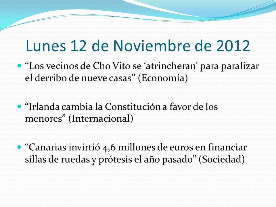Lunes 12 de Noviembre de 2012 Los vecinos de Cho Vito se atrincheran para paralizar el derribo de nueve casas (Economía) Irlanda cambia la Constitución a favor de los menores (Internacional) Canarias invirtió 4,6 millones de euros en financiar sillas de ruedas y prótesis el año pasado (Sociedad)