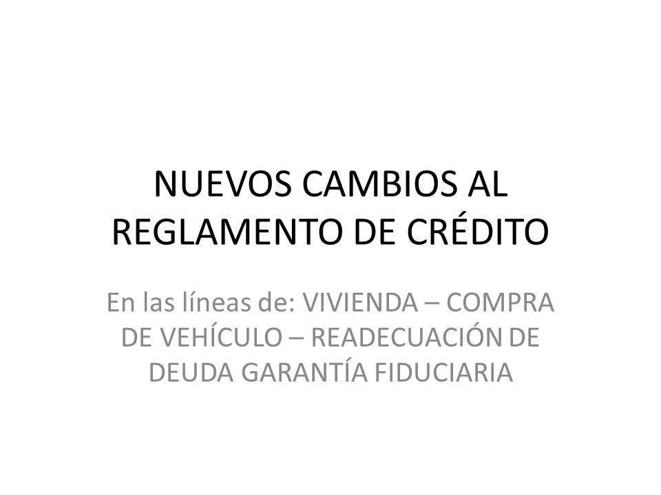 NUEVOS CAMBIOS AL REGLAMENTO DE CRÉDITO En las líneas de: VIVIENDA – COMPRA DE VEHÍCULO – READECUACIÓN DE DEUDA GARANTÍA FIDUCIARIA