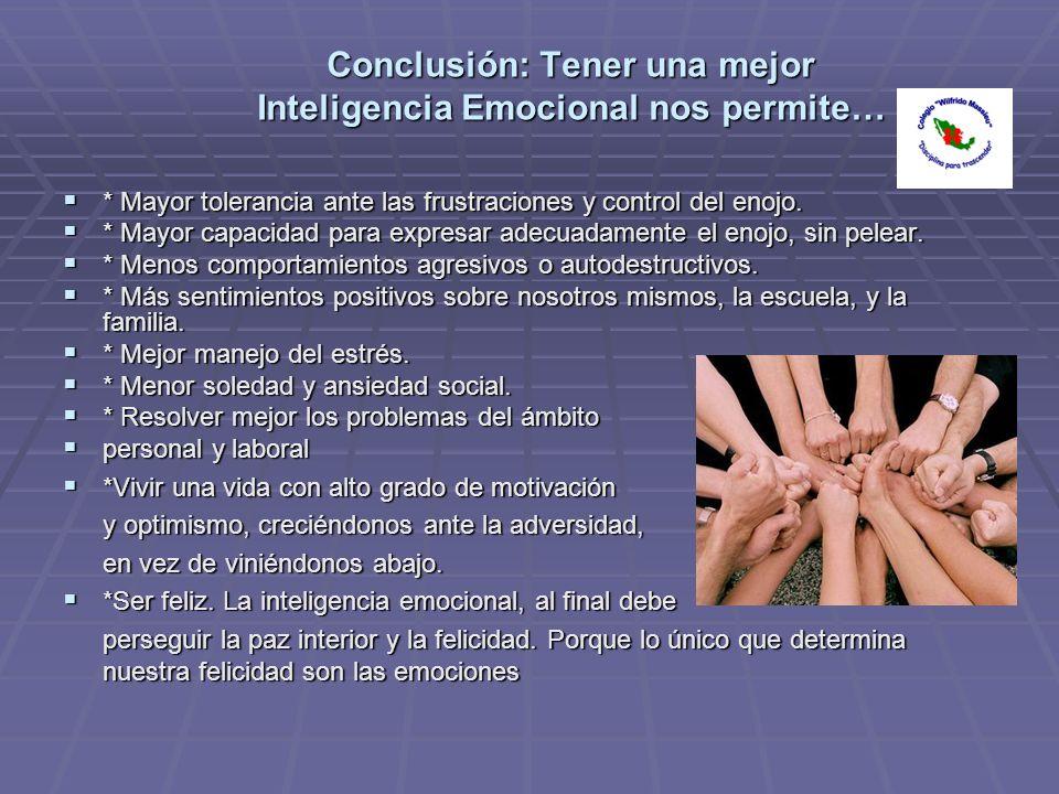 Conclusión: Tener una mejor Inteligencia Emocional nos permite… * Mayor tolerancia ante las frustraciones y control del enojo. * Mayor tolerancia ante