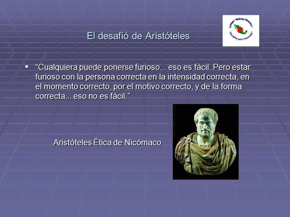 El desafió de Aristóteles Cualquiera puede ponerse furioso... eso es fácil. Pero estar furioso con la persona correcta en la intensidad correcta, en e