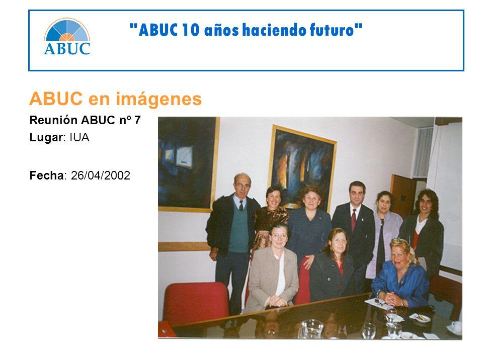ABUC en imágenes Reunión ABUC nº 7 Lugar: IUA Fecha: 26/04/2002 ABUC 10 años haciendo futuro