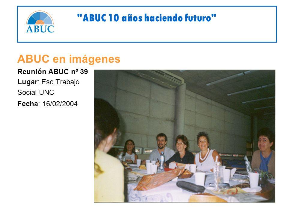 ABUC en imágenes Reunión ABUC nº 39 Lugar: Esc.Trabajo Social UNC Fecha: 16/02/2004 ABUC 10 años haciendo futuro