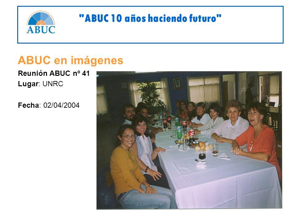 ABUC en imágenes Reunión ABUC nº 41 Lugar: UNRC Fecha: 02/04/2004 ABUC 10 años haciendo futuro