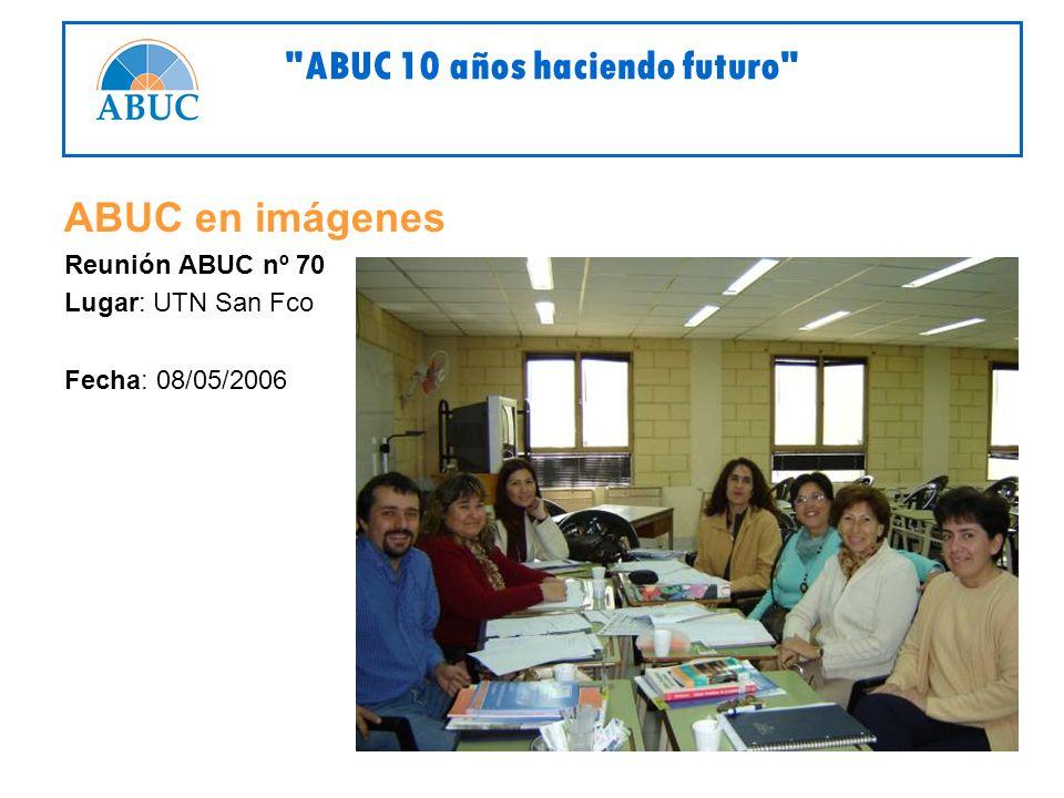 ABUC en imágenes Reunión ABUC nº 70 Lugar: UTN San Fco Fecha: 08/05/2006 ABUC 10 años haciendo futuro