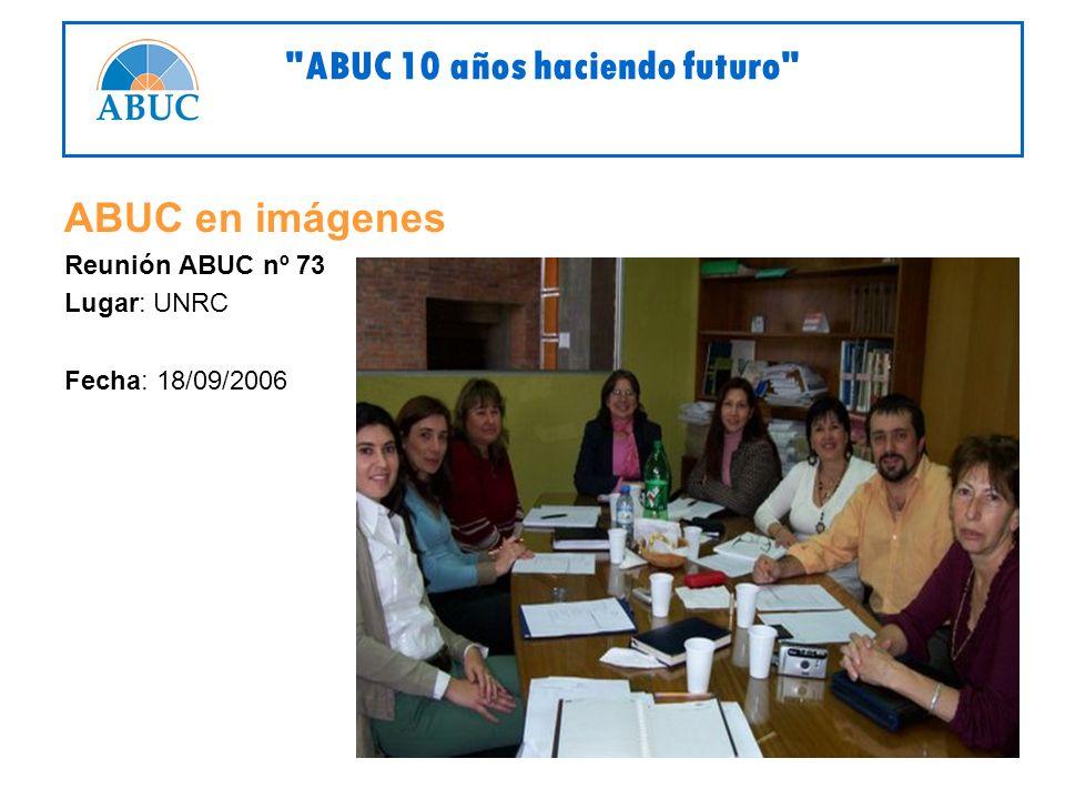 ABUC en imágenes Reunión ABUC nº 73 Lugar: UNRC Fecha: 18/09/2006 ABUC 10 años haciendo futuro