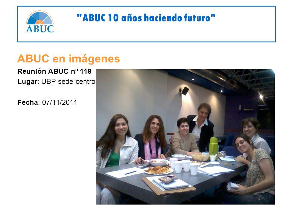 ABUC en imágenes Reunión ABUC nº 118 Lugar: UBP sede centro Fecha: 07/11/2011 ABUC 10 años haciendo futuro