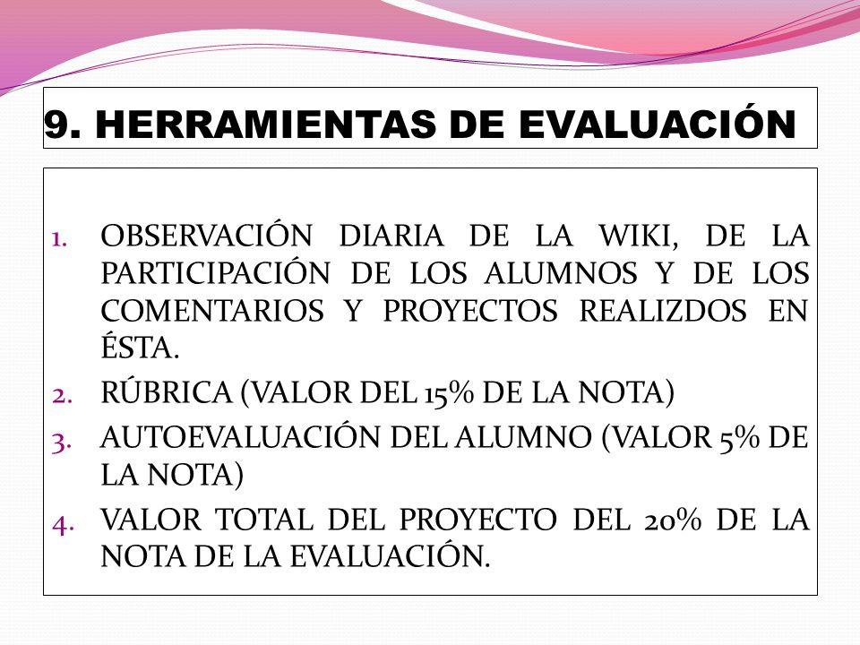 9. HERRAMIENTAS DE EVALUACIÓN 1. OBSERVACIÓN DIARIA DE LA WIKI, DE LA PARTICIPACIÓN DE LOS ALUMNOS Y DE LOS COMENTARIOS Y PROYECTOS REALIZDOS EN ÉSTA.