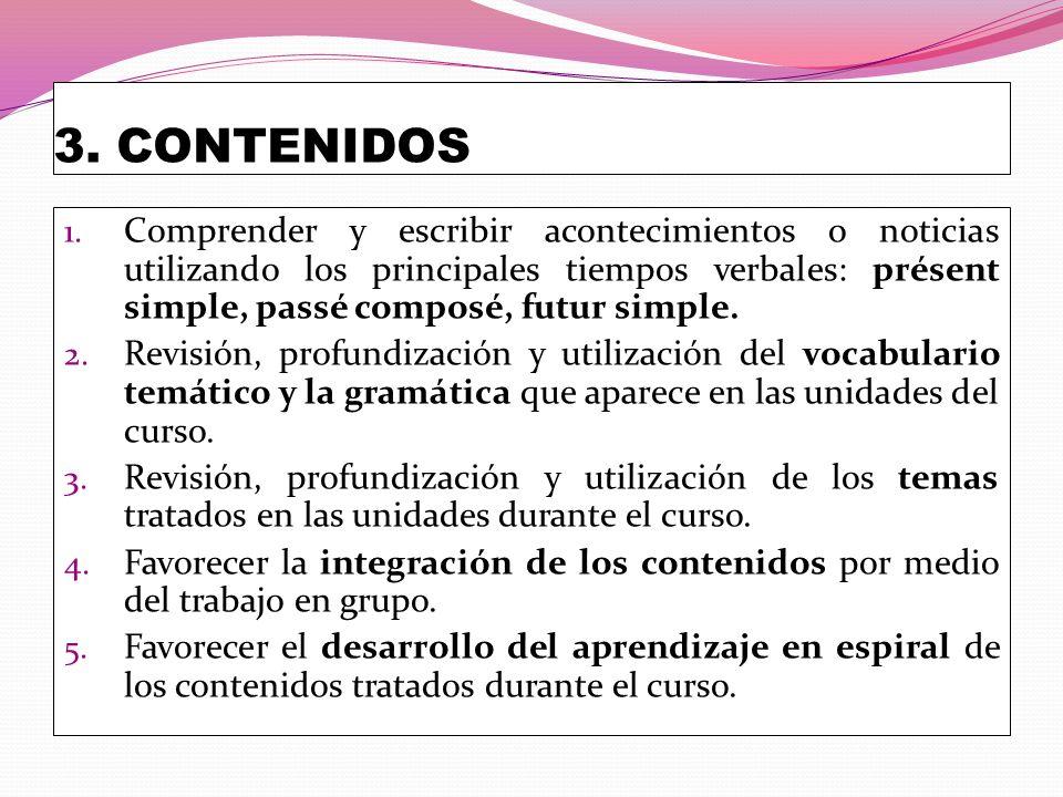 3. CONTENIDOS 1. Comprender y escribir acontecimientos o noticias utilizando los principales tiempos verbales: présent simple, passé composé, futur si